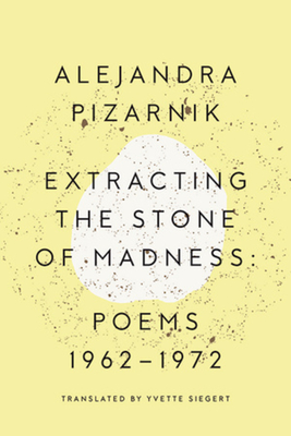 Extracting the Stone of Madness: Poems 1962 - 1972 - Pizarnik, Alejandra, and Siegert, Yvette (Translated by)