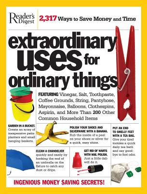 Extraordinary Uses for Ordinary Things: Featuring Vinegar, Baking Soda, Salt, Toothpaste, String, Plastic Cups, Mayonnaise, Nail Polish, Tape, and More Than 200 Other Common Household Items - Reader's Digest (Creator)