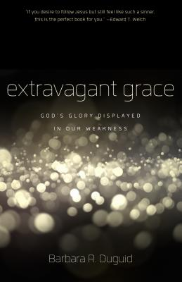 Extravagant Grace: God's Glory Displayed in Our Weakness - Duguid, Barbara