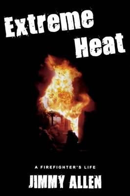 Extreme Heat: A Firefighter's Life - Allen, Jimmy