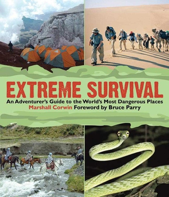 Extreme Survival: An Adventurer's Guide to the World's Most Dangerous Places - Corwin, Marshall, and Parry, Bruce (Foreword by)
