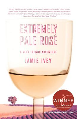 Extremely Pale Rosé: A Very French Adventure - Ivey, Jamie