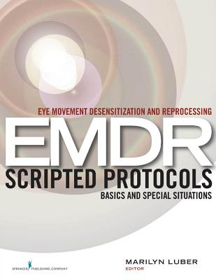 Eye Movement Desensitization and Reprocessing (EMDR) Scripted Protocols: Basics and Special Situations - Luber, Marilyn, Dr., PhD (Editor)