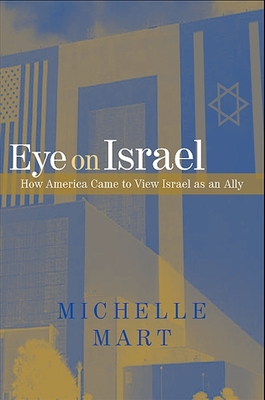 Eye on Israel: How America Came to View Israel as an Ally - Mart, Michelle