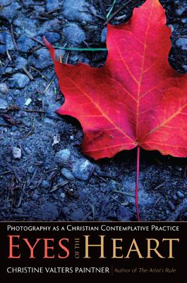 Eyes of the Heart: Photography as a Christian Contemplative Practice - Paintner, Christine Valters, PhD, Osb