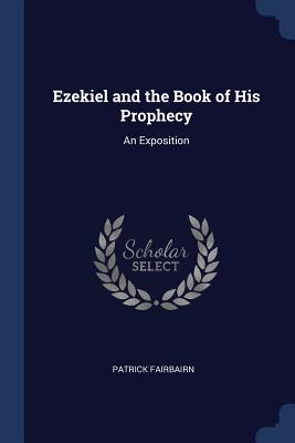 Ezekiel and the Book of His Prophecy: An Exposition - Fairbairn, Patrick