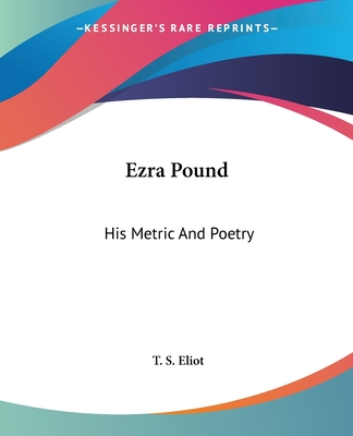 Ezra Pound: His Metric and Poetry - Eliot, T S, Professor