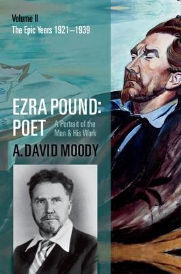 Ezra Pound: Poet: Volume II: The Epic Years - Moody, A. David