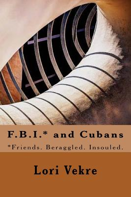 F.B.I.* and Cubans: *friends. Beraggled. Insouled. - Vekre, Lori