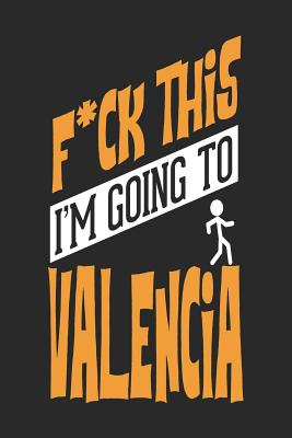 F*CK THIS I'M GOING TO Valencia: Valencia Notebook Valencia Vacation Journal Handlettering Diary I Logbook 110 Blank Paper Pages Valencia Notizbuch 6 x 9 - Designs, Maximus