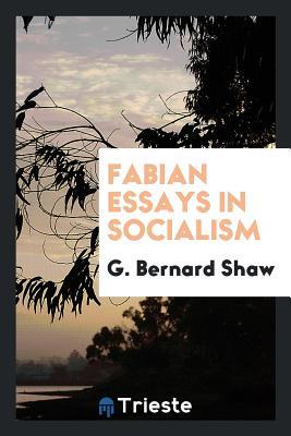 Fabian Essays in Socialism - Shaw, G Bernard