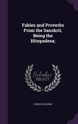 Fables and Proverbs from the Sanskrit, Being the Hitopadesa; - Wilkins, Charles, Sir