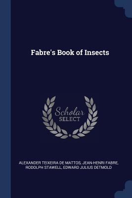Fabre's Book of Insects - Teixeira De Mattos, Alexander, and Fabre, Jean-Henri, and Stawell, Rodolph