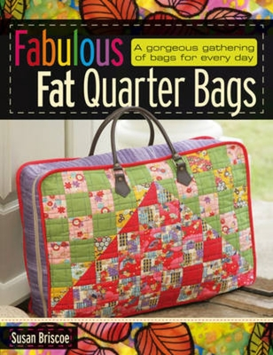 Fabulous Fat Quarter Bags: A Gorgeous Gathering of Bags for Every Day - Briscoe, Susan