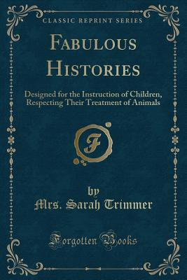 Fabulous Histories: Designed for the Instruction of Children, Respecting Their Treatment of Animals (Classic Reprint) - Trimmer, Mrs Sarah