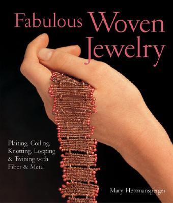 Fabulous Woven Jewelry: Plaiting, Coiling, Knotting, Looping & Twining with Fiber & Metal - Hettmansperger, Mary