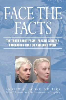 Face the Facts: The Truth about Facial Plastic Surgery Procedures That Do and Don't Work - Jacono, Andrew A, M.D.