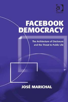 Facebook Democracy: The Architecture of Disclosure and the Threat to Public Life - Marichal, Jos
