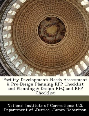 Facility Development: Needs Assessment & Pre-Design Planning RFP Checklist and Planning & Design Rfq and RFP Checklist - National Institute of Corrections U S (Creator), and Robertson, James