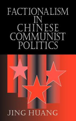 Factionalism in Chinese Communist Politics - Huang, Jing