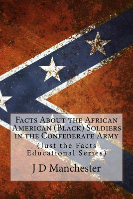 Facts about the African American (Black) Soldiers in the Confederate Army: (Just the Facts Educational Series) - Manchester, J D
