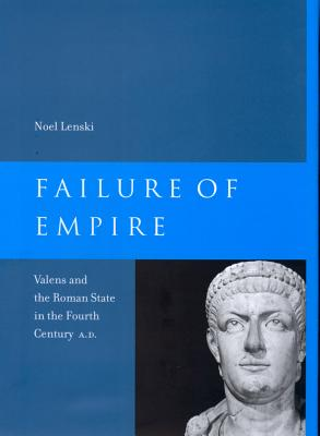 Failure of Empire: Valens and the Roman State in the Fourth Century A.D. - Lenski, Noel