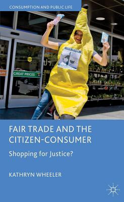 Fair Trade and the Citizen-Consumer: Shopping for Justice? - Wheeler, Kathryn