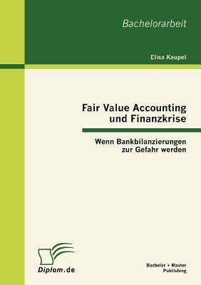 Fair Value Accounting Und Finanzkrise: Wenn Bankbilanzierungen Zur Gefahr Werden - Kaupel, Elisa