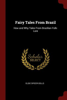 Fairy Tales from Brazil: How and Why Tales from Brazilian Folk-Lore - Eells, Elsie Spicer