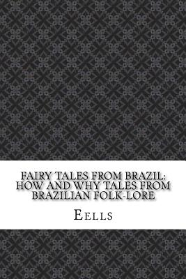 Fairy Tales from Brazil: How and Why Tales from Brazilian Folk-Lore - Eells