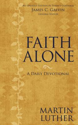Faith Alone: A Daily Devotional - Luther, Martin, Dr. (Compiled by), and Galvin, James C, Ed.D. (Editor), and Zondervan