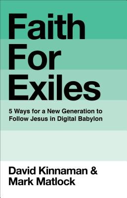 Faith for Exiles: 5 Proven Ways to Help a New Generation Follow Jesus and Thrive in Digital Babylon - Kinnaman, David, and Matlock, Mark
