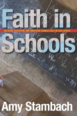 Faith in Schools: Religion, Education, and American Evangelicals in East Africa - Stambach, Amy
