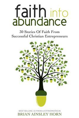 Faith Into Abundance: 30 Stories of Faith from Successful Christian Entrepreneurs - Horn, Brian Ainsley