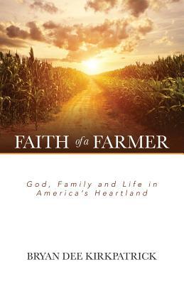 Faith of a Farmer: God, Family and Life in America's Heartland - Kirkpatrick, Bryan Dee
