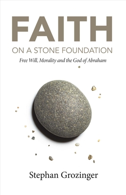 Faith on a Stone Foundation: Free Will, Morality and the God of Abraham - Grozinger, Stephan