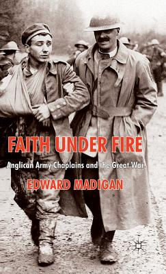 Faith Under Fire: Anglican Army Chaplains and the Great War - Madigan, Edward