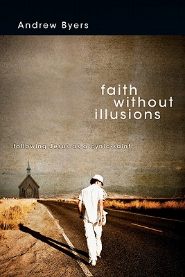 Faith Without Illusions: Following Jesus as a Cynic-Saint - Byers, Andrew J
