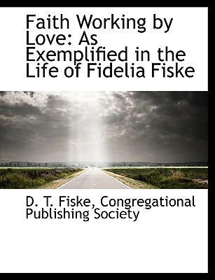 Faith Working by Love: As Exemplified in the Life of Fidelia Fiske - Fiske, D T
