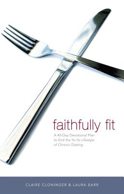 Faithfully Fit: A 40-Day Devotional Plan to End the Yo-Yo Lifestyle of Chronic Dieting - Cloninger, Claire