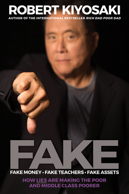 Fake: Fake Money, Fake Teachers, Fake Assets: How Lies Are Making the Poor and Middle Class Poorer - Kiyosaki, Robert T