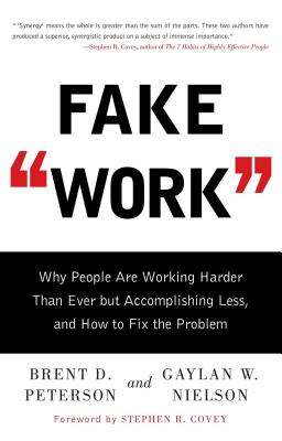 Fake Work: Why People Are Working Harder Than Ever But Accomplishing Less, and How to Fix the Problem - Peterson, Brent D, and Nielson, Gaylan W