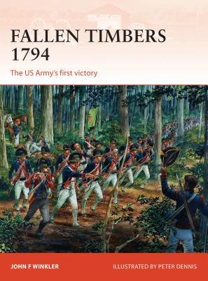 Fallen Timbers 1794: The US Army's First Victory - Winkler, John, and Dennis, Peter (Illustrator)