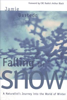 Falling for Snow: A Naturalist's Journey Into the World of Winter - Bastedo, Jamie, and Black, Arthur (Foreword by)