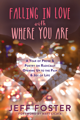 Falling in Love with Where You Are: A Year of Prose and Poetry on Radically Opening Up to the Pain and Joy of Life - Foster, Jeff, and Licata, Matt, PhD (Foreword by)