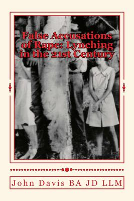 False Accusations of Rape: Lynching in the 21st Century - Davis Ba Jd LLM, John