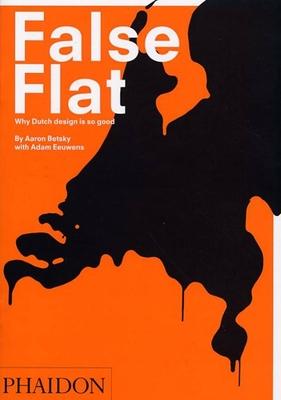 False Flat: Why Dutch Design Is So Good - Betsky, Aaron, and Eeuwens, Adam