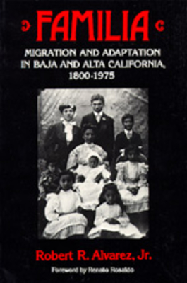 Familia: Migration and Adaptation in Baja and Alta California, 1800-1975 - Alvarez, Robert R, and Rosaldo, Renato (Foreword by)