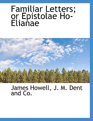 Familiar Letters; Or Epistolae Ho-Elianae - Howell, James, and J M Dent and Co, M Dent and Co (Creator)