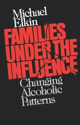 Families Under the Influence: Changing Alcoholic Patterns - Elkin, Michael